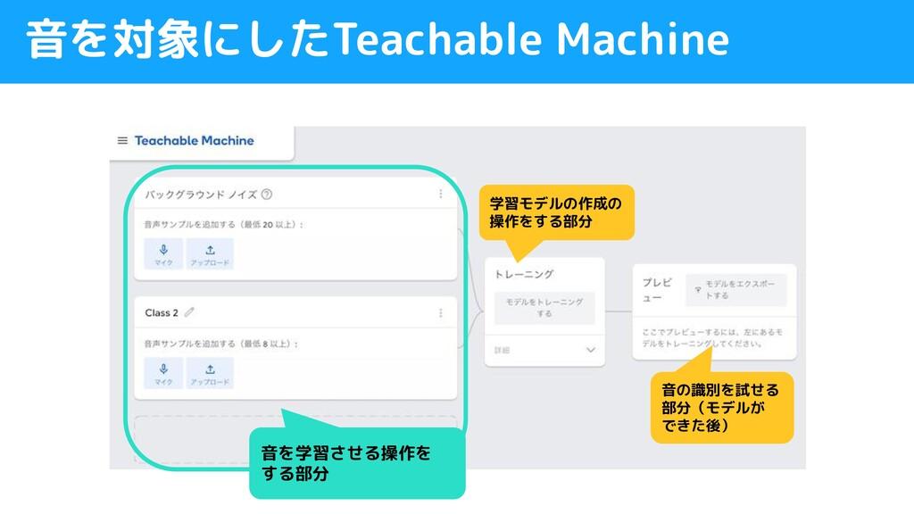 音を対象にしたTeachable Machine 音を学習させる操作を する部分 学習モデルの...