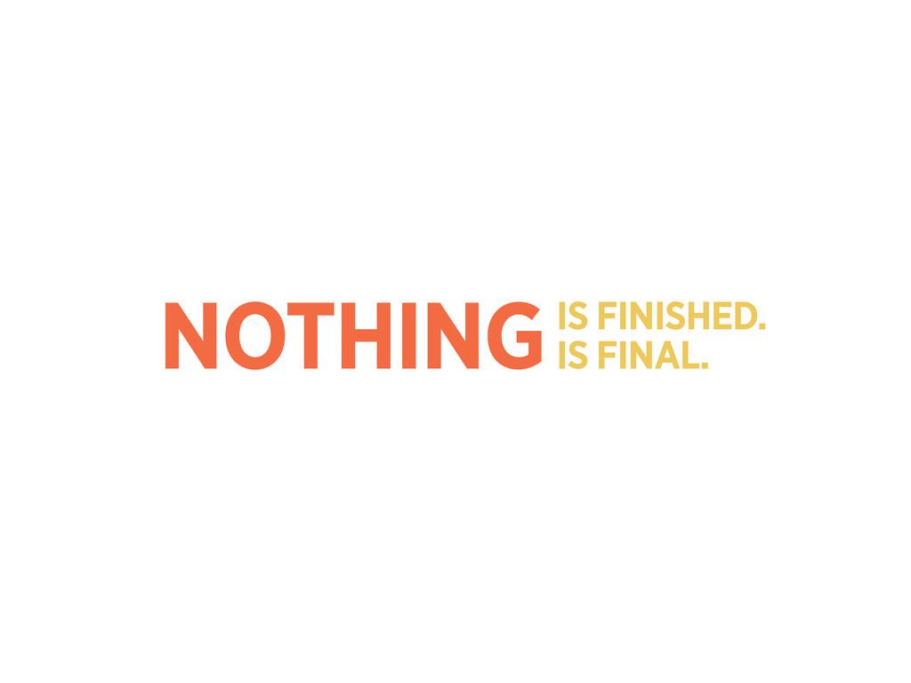 NOTHINGIS FINISHED. IS FINAL.