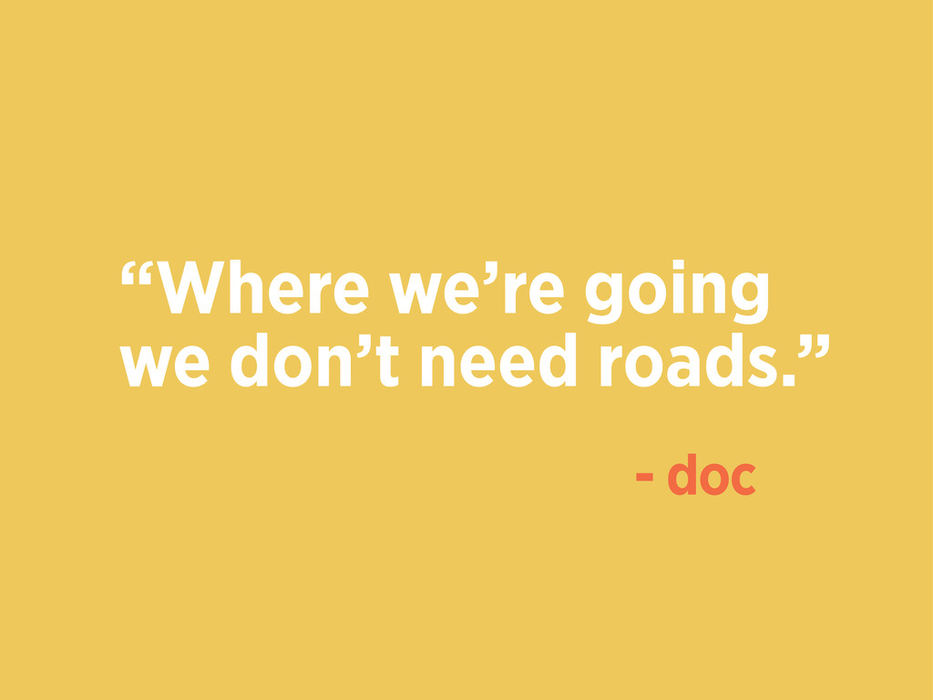 """""""Where we're going we don't need roads."""" - doc"""