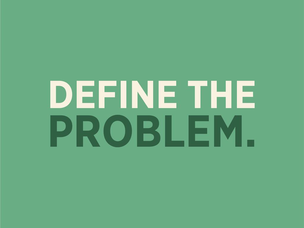 DEFINE THE PROBLEM.