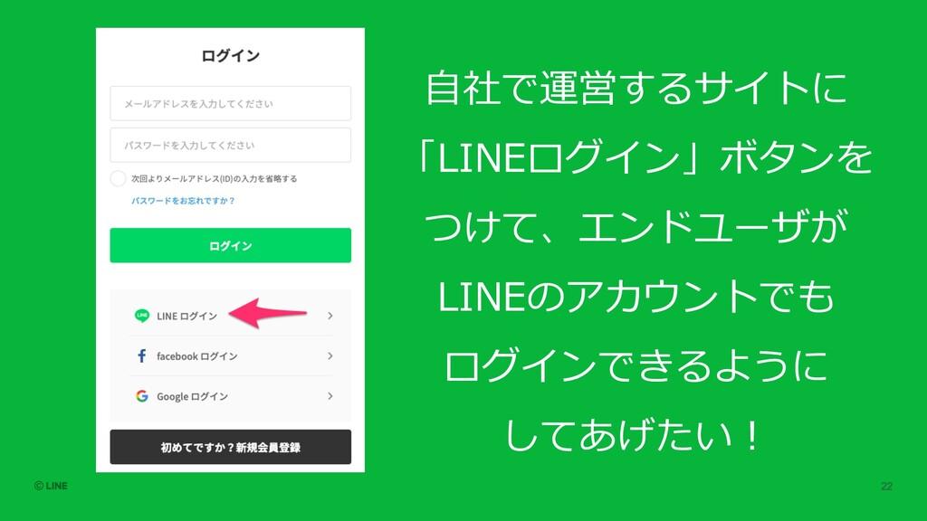 ⾃社で運営するサイトに 「LINEログイン」ボタンを つけて、エンドユーザが LINEのアカウ...