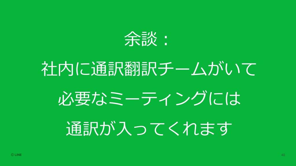 余談︓ 社内に通訳翻訳チームがいて 必要なミーティングには 通訳が⼊ってくれます