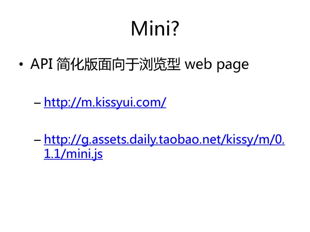 Mini? • API 简化版面向于浏览型 web page – http://m.kissy...
