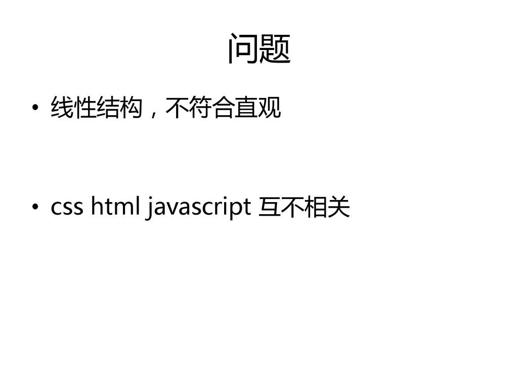 问题 • 线性结构,不符合直观 • css html javascript 互不相关