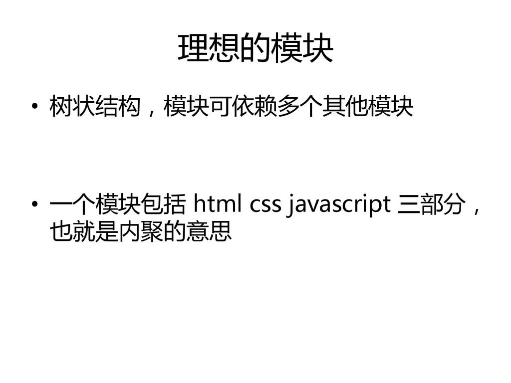 理想的模块 • 树状结构,模块可依赖多个其他模块 • 一个模块包括 html css java...