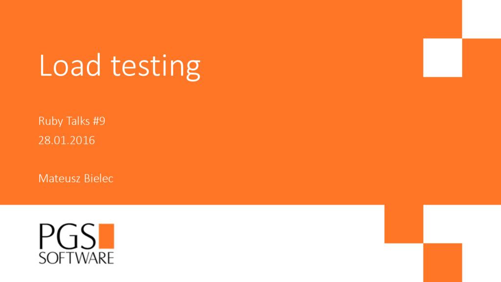 Load testing Ruby Talks #9 28.01.2016 Mateusz B...