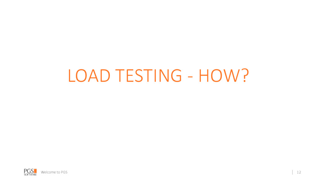 Welcome to PGS LOAD TESTING - HOW? 12
