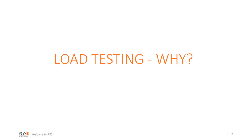 Welcome to PGS LOAD TESTING - WHY? 7