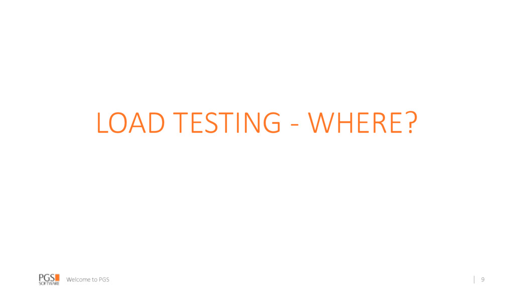 Welcome to PGS LOAD TESTING - WHERE? 9