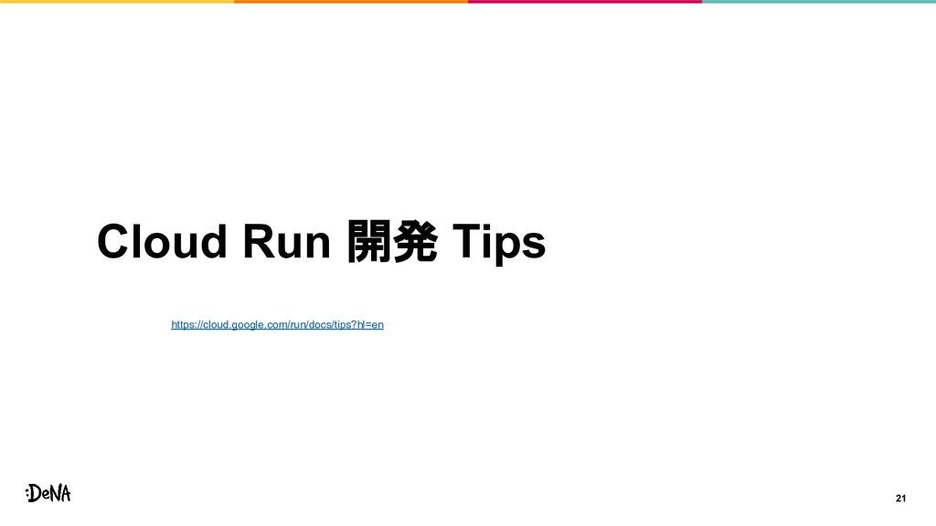 Cloud Run 開発 Tips 21 https://cloud.google.com/r...