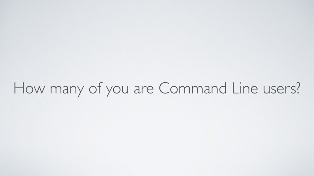 How many of you are Command Line users?