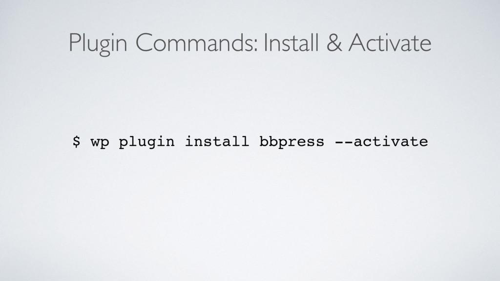 Plugin Commands: Install & Activate $ wp plugin...