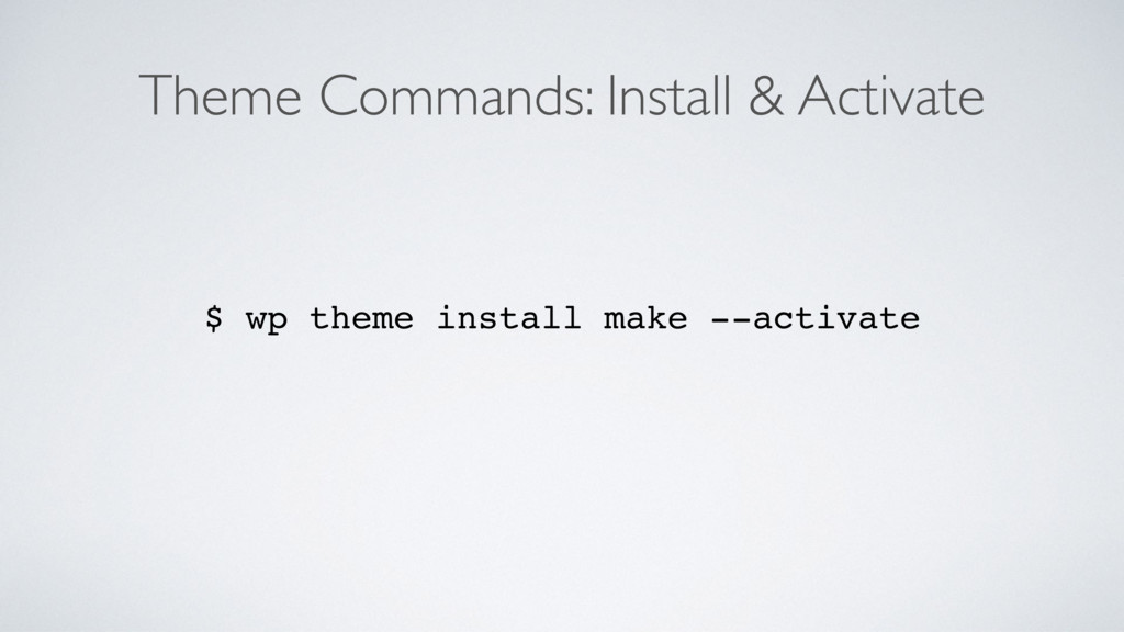 Theme Commands: Install & Activate $ wp theme i...