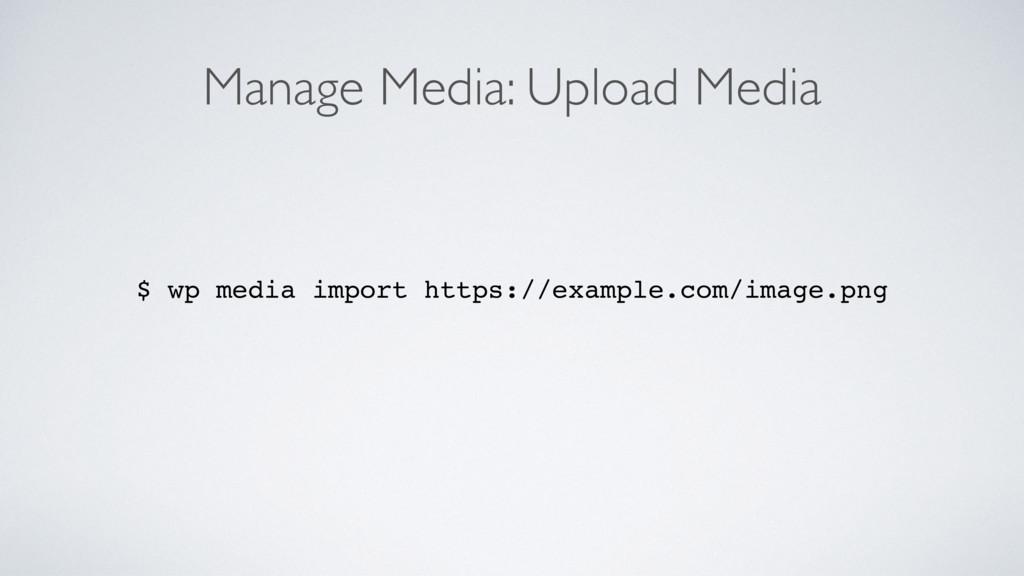 Manage Media: Upload Media $ wp media import ht...