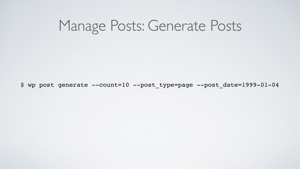 Manage Posts: Generate Posts $ wp post generate...