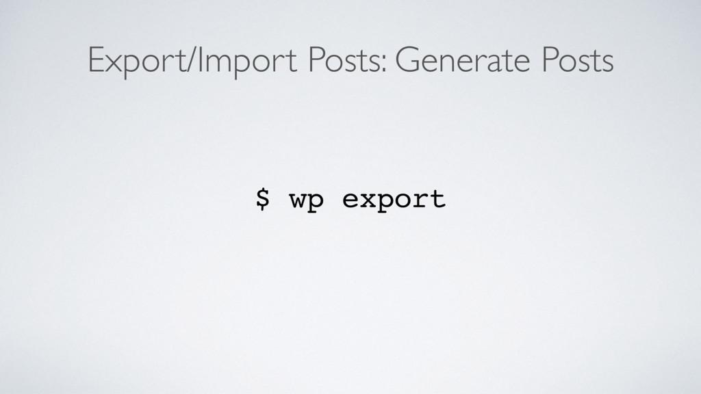 Export/Import Posts: Generate Posts $ wp export
