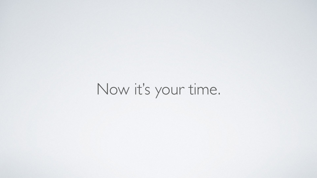 Now it's your time.