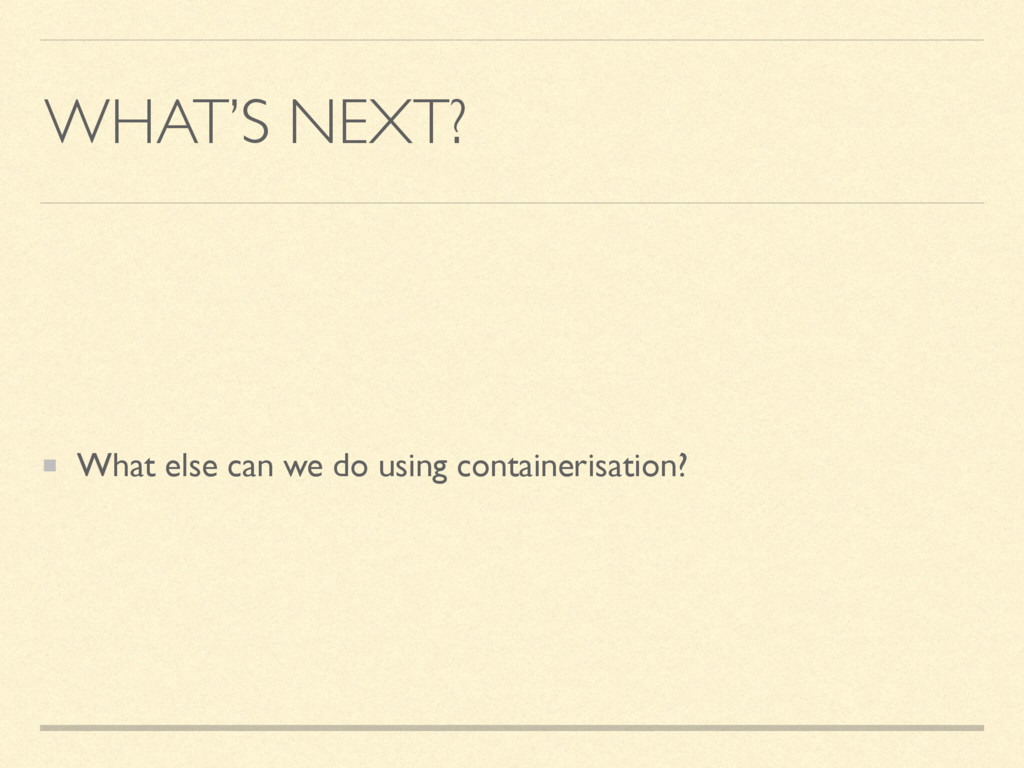 WHAT'S NEXT? What else can we do using containe...