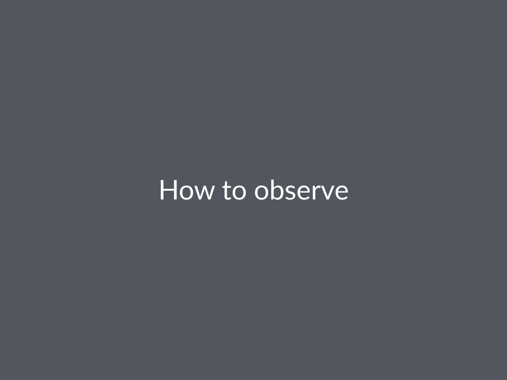 How$to$observe