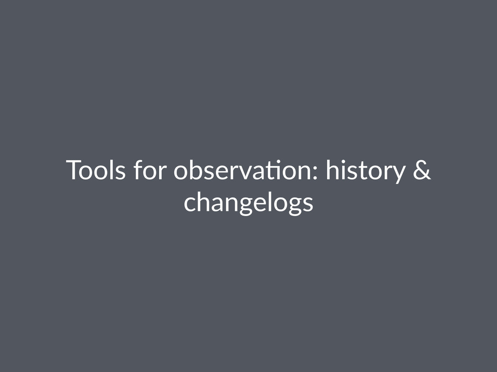 Tools%for%observa,on:%history%&% changelogs
