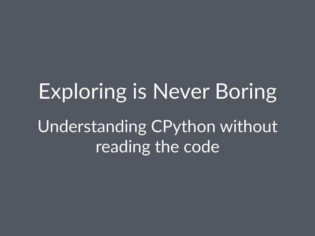 Exploring*is*Never*Boring Understanding+CPython...