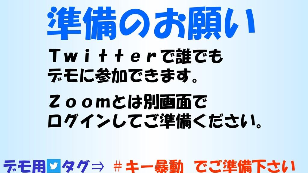 準備のお願い Twitterで誰でも デモに参加できます。 Zoomとは別画面で ログインして...