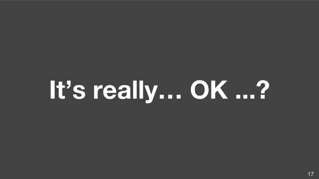 It's really… OK ...? 17