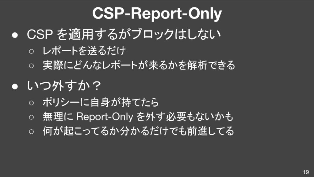CSP-Report-Only ● CSP を適用するがブロックはしない ○ レポートを送るだ...