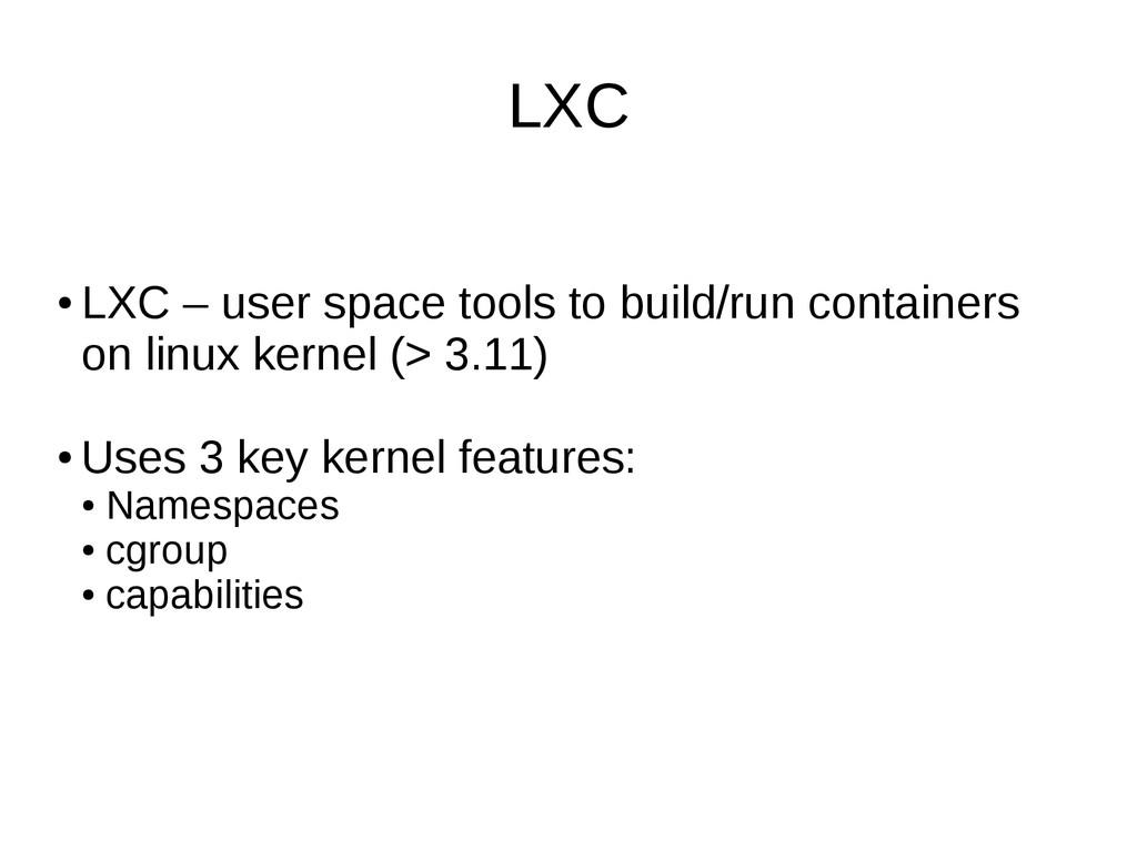 LXC ● LXC – user space tools to build/run conta...