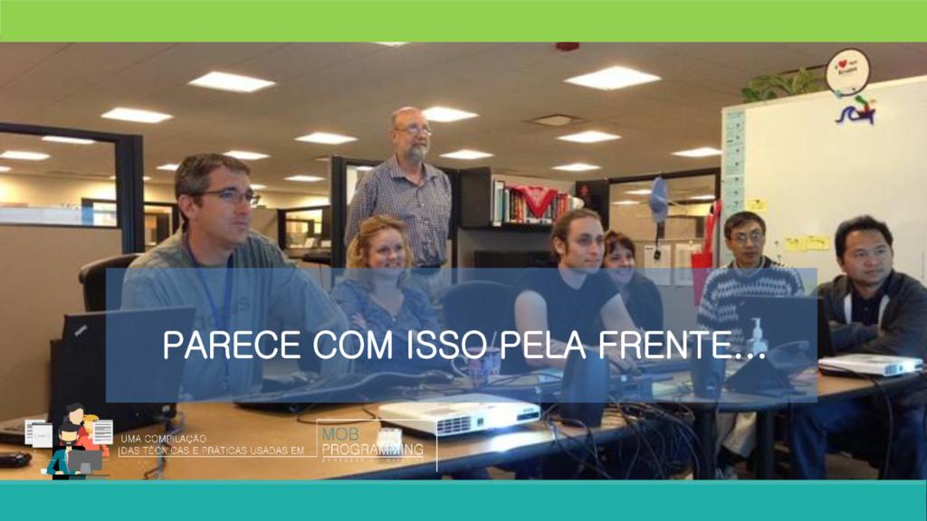 PARECE COM ISSO PELA FRENTE...