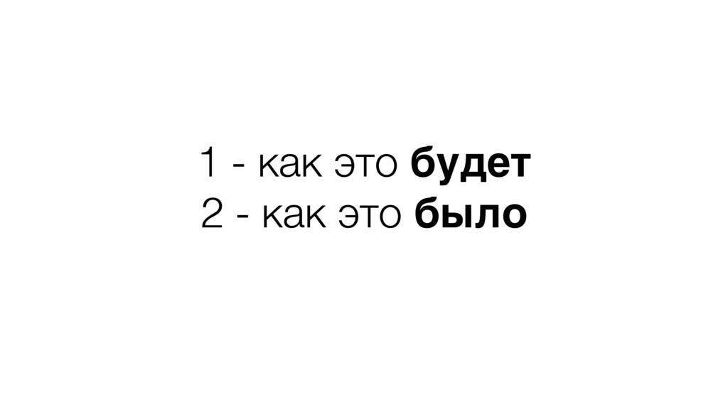 1 - как это будет 2 - как это было