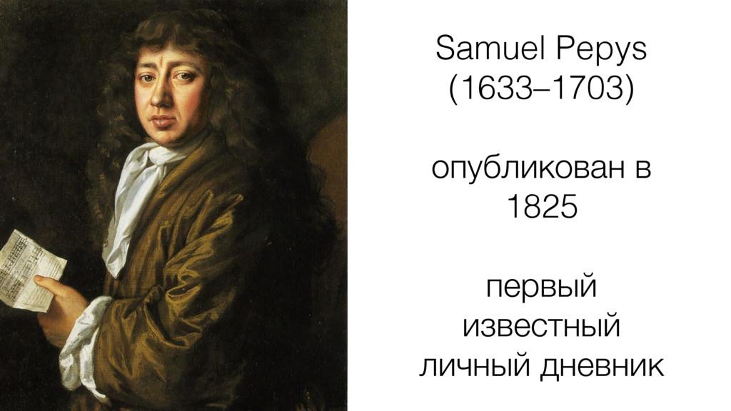 Samuel Pepys (1633–1703) ! опубликован в 1825 !...