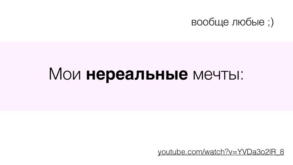 Мои нереальные мечты: вообще любые ;) youtube.c...