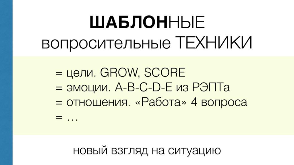 ШАБЛОННЫЕ вопросительные ТЕХНИКИ = цели. GROW, ...