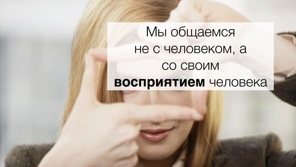 Мы общаемся не с человеком, а со своим восприят...