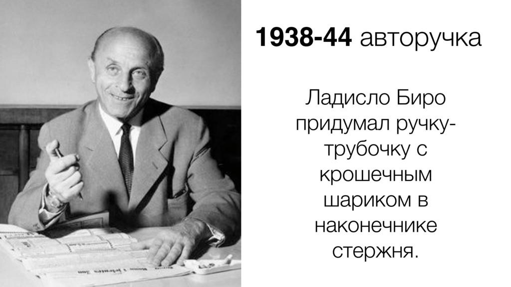 1938-44 авторучка Ладисло Биро придумал ручку- ...