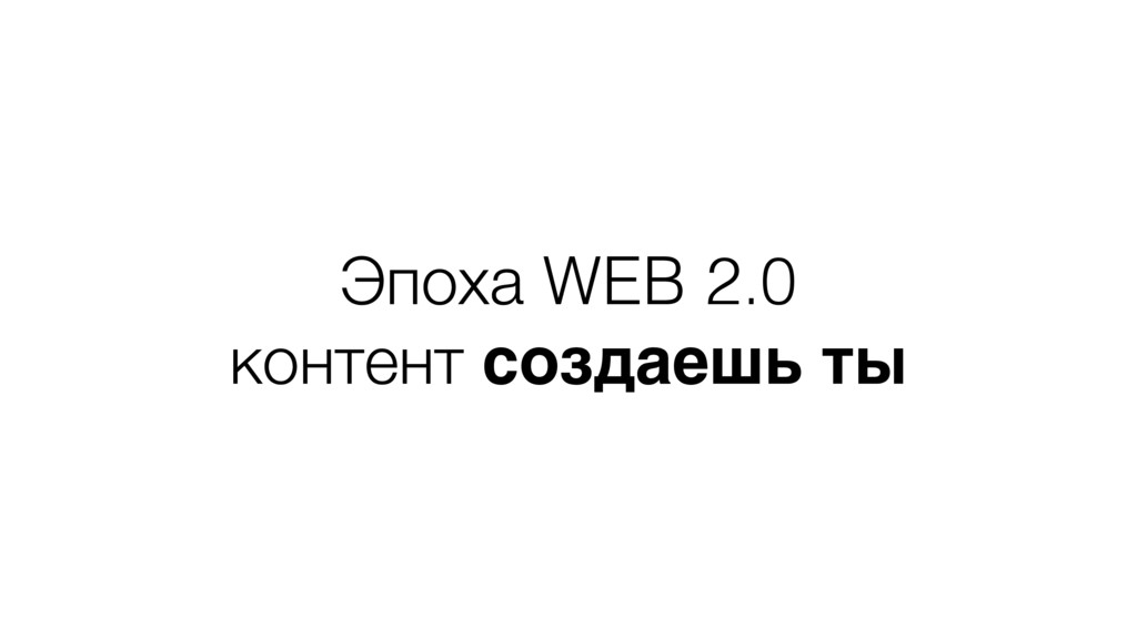 Эпоха WEB 2.0 контент создаешь ты