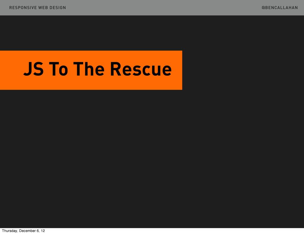 @BENCALLAHAN JS To The Rescue RESPONSIVE WEB DE...