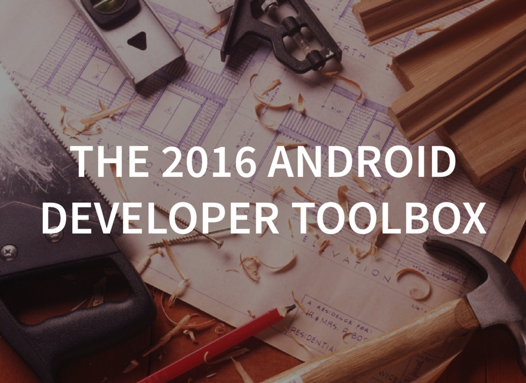 THE 2016 ANDROID DEVELOPER TOOLBOX