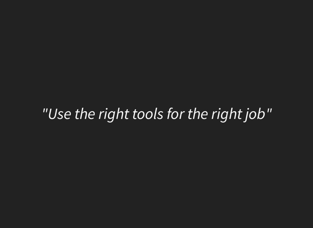 """""""Use the right tools for the right job"""""""