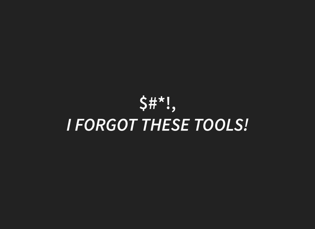 $#*!, I FORGOT THESE TOOLS!