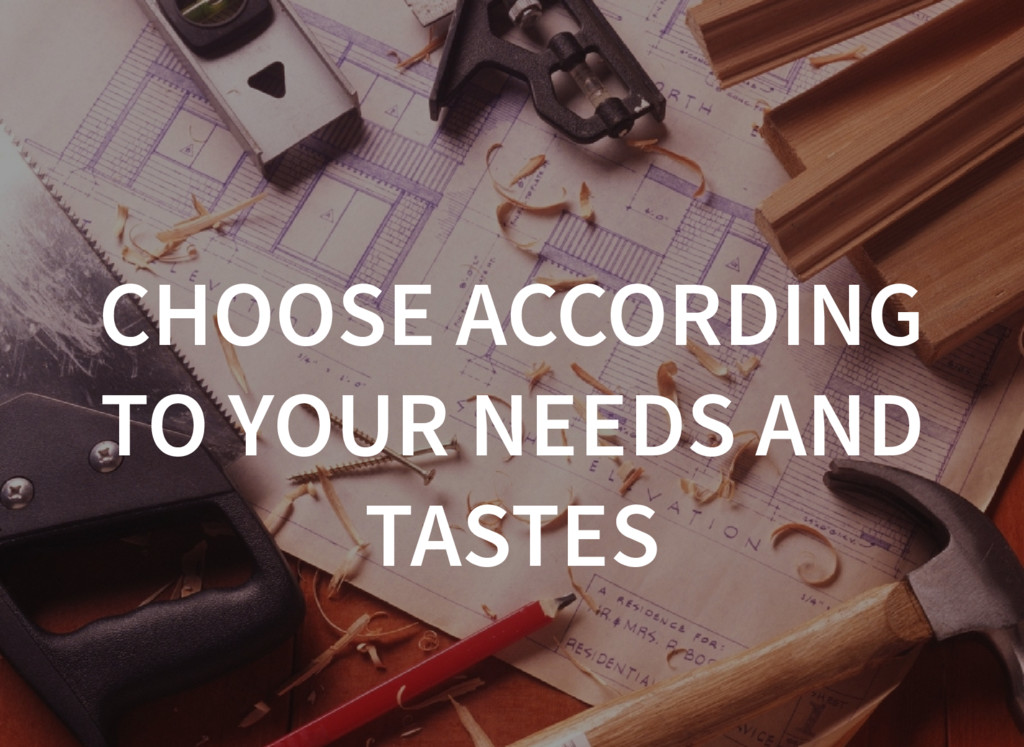 CHOOSE ACCORDING TO YOUR NEEDS AND TASTES