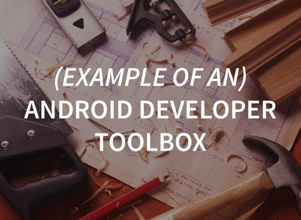 (EXAMPLE OF AN) ANDROID DEVELOPER TOOLBOX
