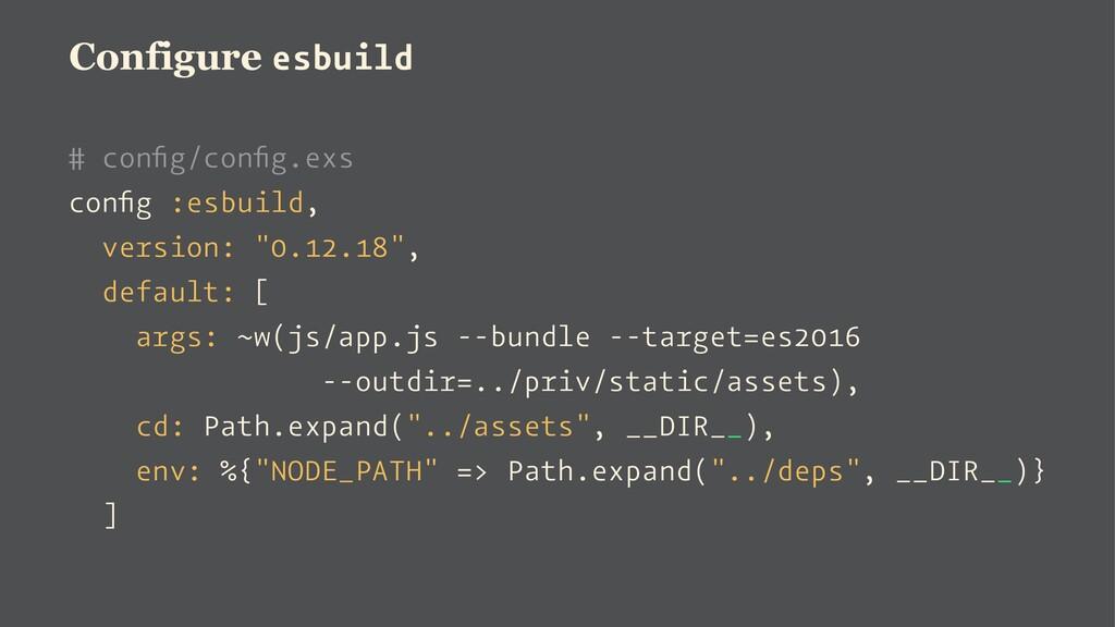 Configure esbuild # config/config.exs config :esbu...