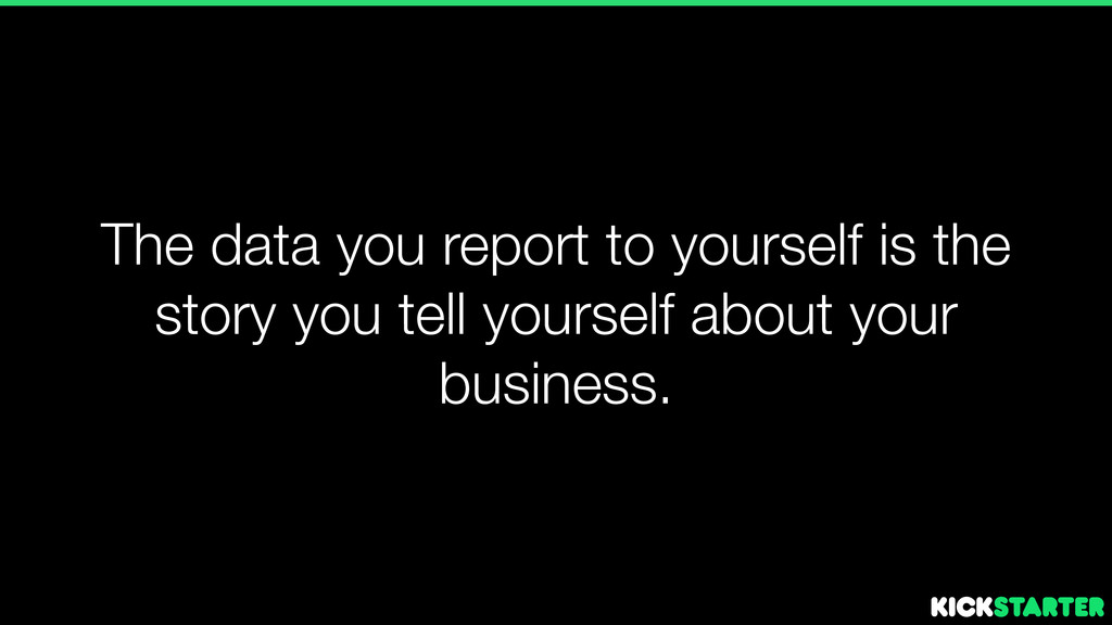 The data you report to yourself is the story yo...