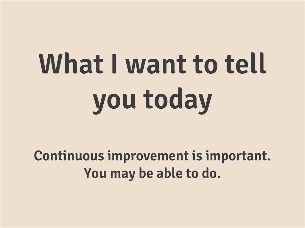 What I want to tell you today Continuous improv...