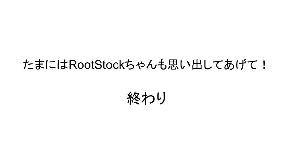 たまにはRootStockちゃんも思い出してあげて! 終わり