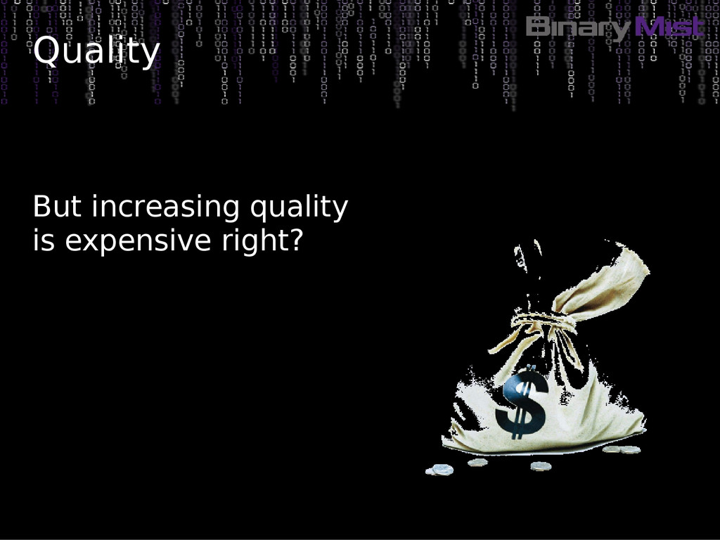 Quality But increasing quality is expensive rig...