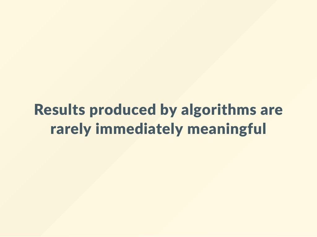 Results produced by algorithms are rarely immed...