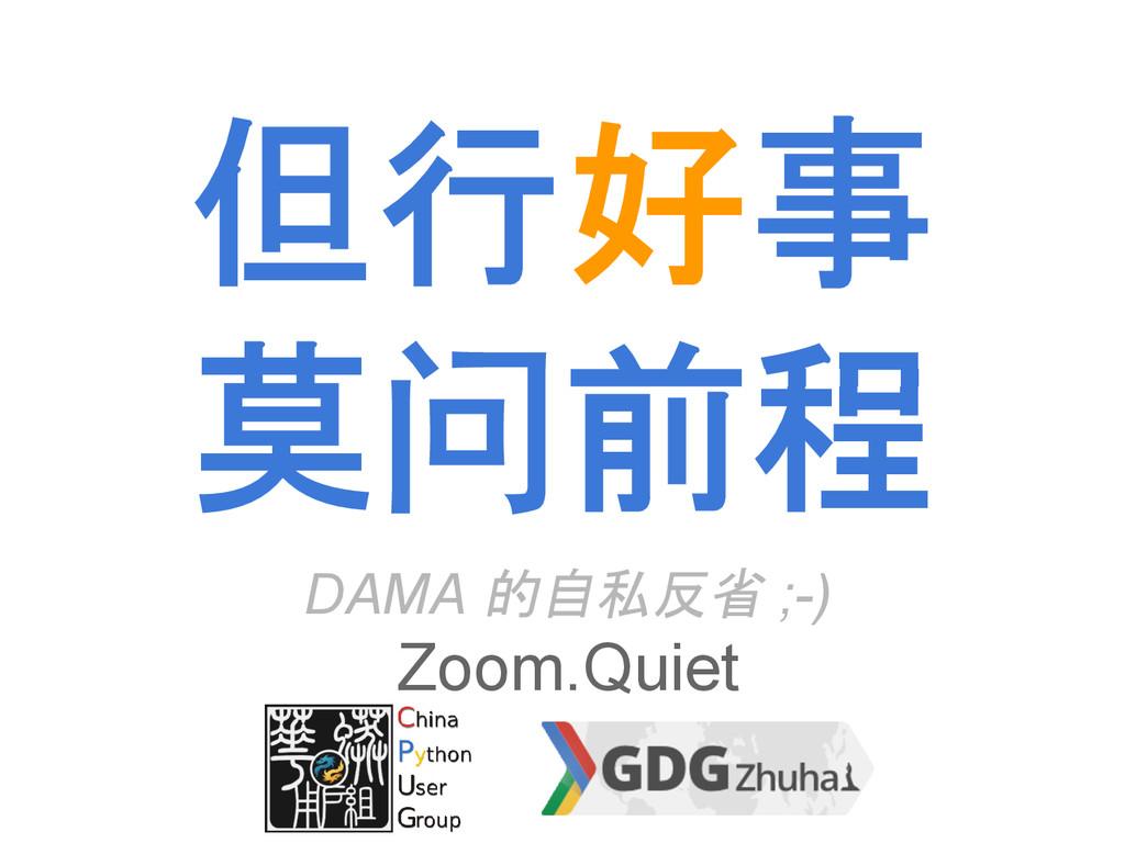 但行好事 莫问前程 DAMA 的自私反省 ;-) Zoom.Quiet